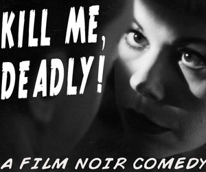 Kill Me, Deadly - A Film Noir Comedy